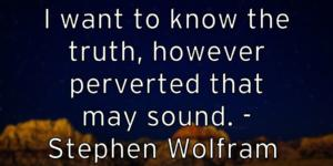 I want to know the truth, however perverted that may sound. – Stephen Wolfram