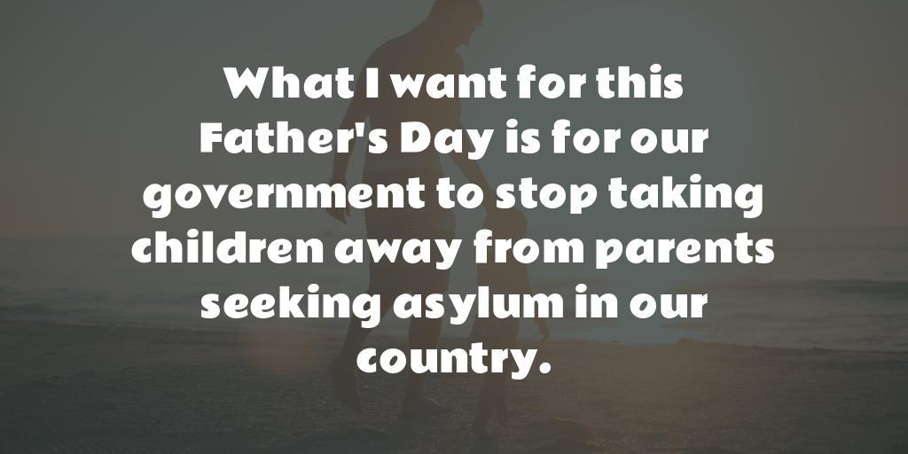 What I want for this Father's Day is for our government to stop taking children away from parents seeking asylum in our country.