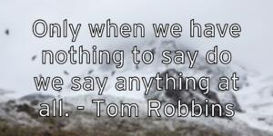 Only when we have nothing to say do we say anything at all. – Tom Robbins